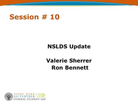 Session # 10 NSLDS Update Valerie Sherrer Ron Bennett.