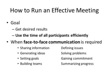 How to Run an Effective Meeting Goal – Get desired results – Use the time of all participants efficiently When face-to-face communication is required Sharing.