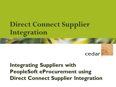 ©2001 Cedar™ All contents Confidential and Proprietary Direct Connect Supplier Integration Integrating Suppliers with PeopleSoft eProcurement using Direct.