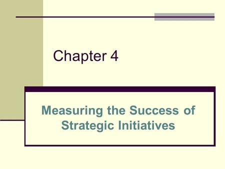 Chapter 4 Measuring the Success of Strategic Initiatives.