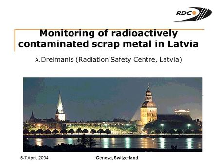 Geneva, Switzerland5-7 April, 2004 Monitoring of radioactively contaminated scrap metal in Latvia A.Dreimanis (Radiation Safety Centre, Latvia)