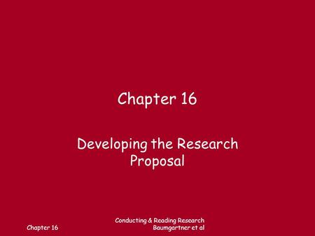 Chapter 16 Conducting & Reading Research Baumgartner et al Chapter 16 Developing the Research Proposal.
