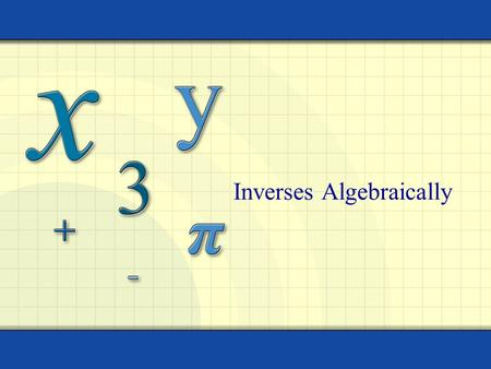 Inverses Algebraically 2 Objectives I can find the inverse of a relation algebraically.