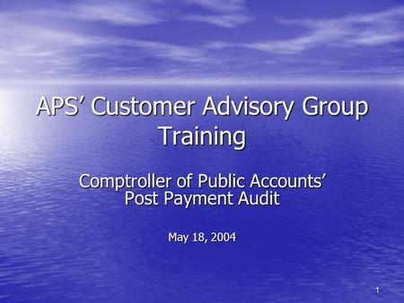 1 APS' Customer Advisory Group Training Comptroller of Public Accounts' Post Payment Audit May 18, 2004.