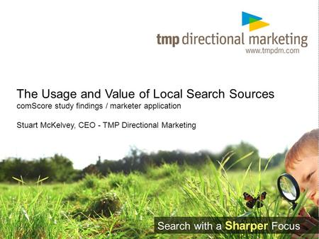 The Usage and Value of Local Search Sources comScore study findings / marketer application Stuart McKelvey, CEO - TMP Directional Marketing Search with.