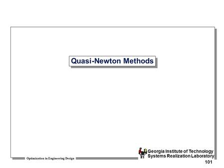 Optimization in Engineering Design Georgia Institute of Technology Systems Realization Laboratory 101 Quasi-Newton Methods.