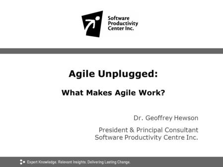 Agile Unplugged: What Makes Agile Work? Dr. Geoffrey Hewson President & Principal Consultant Software Productivity Centre Inc.