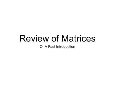 Review of Matrices Or A Fast Introduction. Why Study Matrices? Fundamental Tools For Linear Systems.