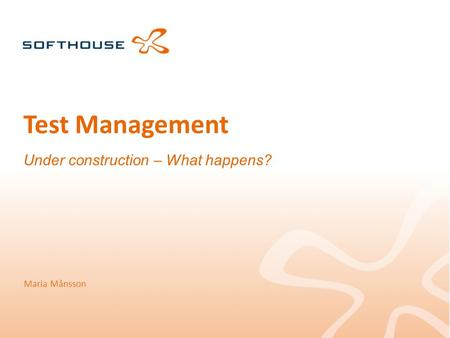 Test Management Under construction – What happens? Maria Månsson.