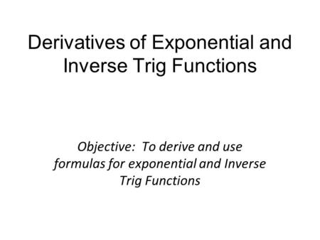 Derivatives of Exponential and Inverse Trig Functions Objective: To derive and use formulas for exponential and Inverse Trig Functions.