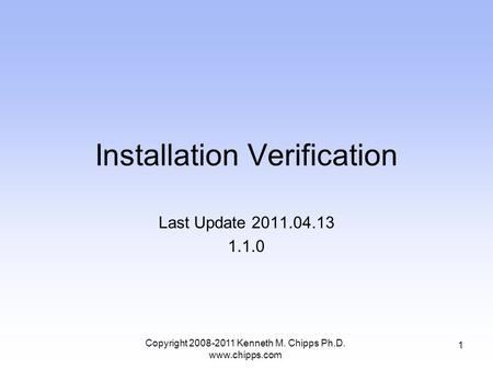 Installation Verification Last Update 2011.04.13 1.1.0 1 Copyright 2008-2011 Kenneth M. Chipps Ph.D. www.chipps.com.