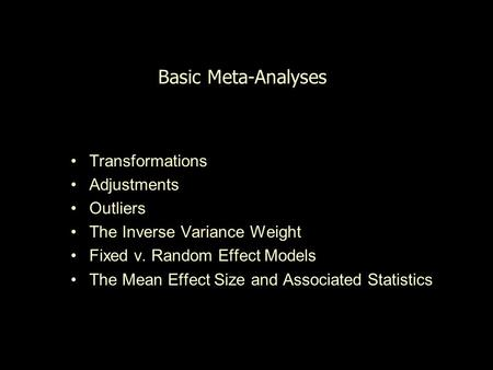 Basic Meta-Analyses Transformations Adjustments Outliers The Inverse Variance Weight Fixed v. Random Effect Models The Mean Effect Size and Associated.