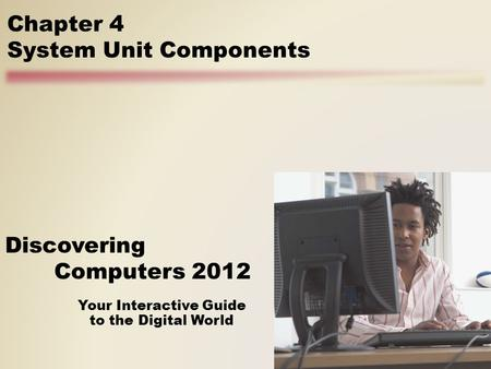 Your Interactive Guide to the Digital World Discovering Computers 2012 Chapter 4 System Unit Components.