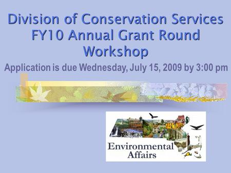 Division of Conservation Services FY10 Annual Grant Round Workshop Application is due Wednesday, July 15, 2009 by 3:00 pm.