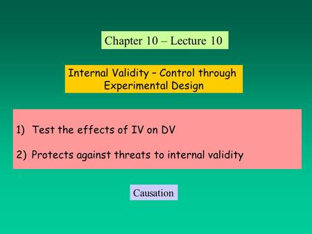 1)Test the effects of IV on DV 2)Protects against threats to internal validity Internal Validity – Control through Experimental Design Chapter 10 – Lecture.