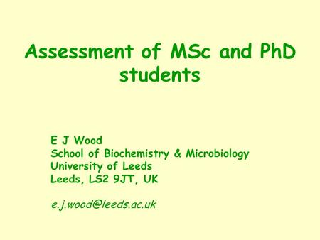 Assessment of MSc and PhD students E J Wood School of Biochemistry & Microbiology University of Leeds Leeds, LS2 9JT, UK