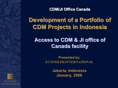 ECONOLER INTERNATIONAL CDM/JI Office Canada Development of a Portfolio of CDM Projects in Indonesia Access to CDM & JI office of Canada facility Presented.