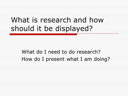 What is research and how should it be displayed? What do I need to do research? How do I present what I am doing?