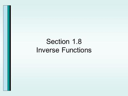 "Section 1.8 Inverse Functions. The function f is a set of ordered pairs, (x,y), then the changes produced by f can be ""undone"" by reversing components."