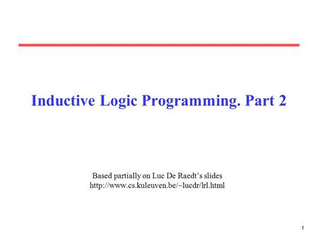 1 Inductive Logic Programming. Part 2 Based partially on Luc De Raedt's slides
