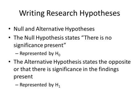 "Writing Research Hypotheses Null and Alternative Hypotheses The Null Hypothesis states ""There is no significance present"" – Represented by H 0 The Alternative."