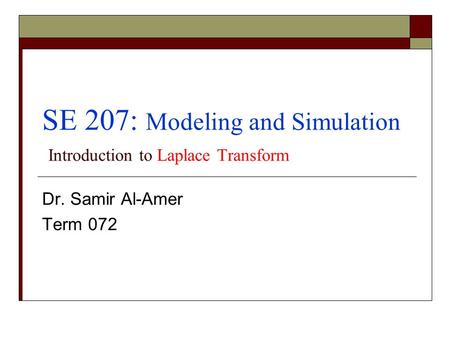 SE 207: Modeling and Simulation Introduction to Laplace Transform Dr. Samir Al-Amer Term 072.