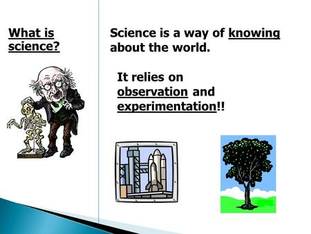 Science is a way of knowing about the world. What is science? It relies on observation and experimentation!!