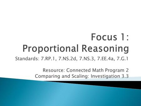 Standards: 7.RP.1, 7.NS.2d, 7.NS.3, 7.EE.4a, 7.G.1 Resource: Connected Math Program 2 Comparing and Scaling: Investigation 3.3.