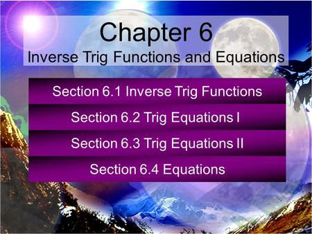 Section 6.1 Inverse Trig Functions Section 6.2 Trig Equations I Section 6.3 Trig Equations II Section 6.4 Equations Chapter 6 Inverse Trig Functions and.