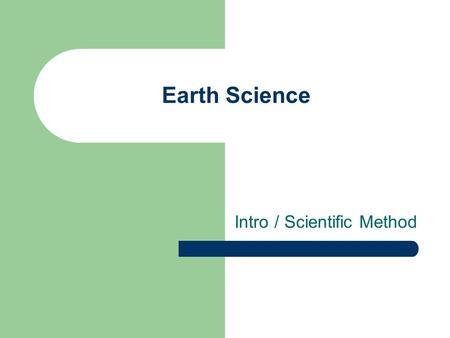 "Earth Science Intro / Scientific Method ""The study of the Earth and how it interacts with its self and the universe around it."""
