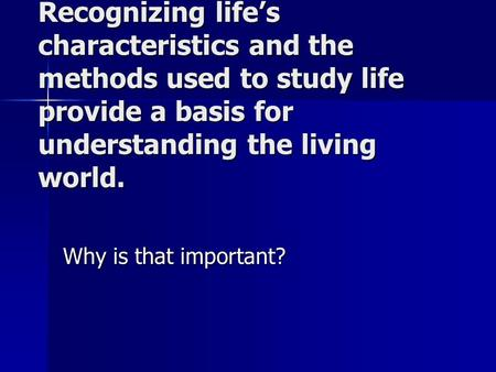 Recognizing life's characteristics and the methods used to study life provide a basis for understanding the living world. Why is that important?