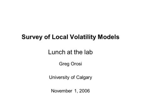 Survey of Local Volatility Models Lunch at the lab Greg Orosi University of Calgary November 1, 2006.