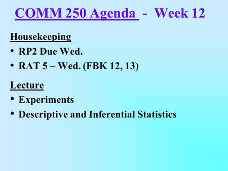 COMM 250 Agenda - Week 12 Housekeeping RP2 Due Wed. RAT 5 – Wed. (FBK 12, 13) Lecture Experiments Descriptive and Inferential Statistics.