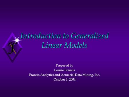Introduction to Generalized Linear Models Prepared by Louise Francis Francis Analytics and Actuarial Data Mining, Inc. October 3, 2004.