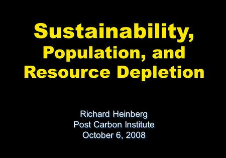 Sustainability, Population, and Resource Depletion Richard Heinberg Post Carbon Institute October 6, 2008 Richard Heinberg Post Carbon Institute October.