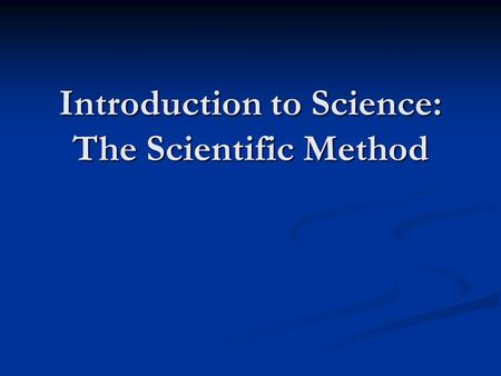 Introduction to Science: The Scientific Method. What is Science? The knowledge obtained by observing natural events and asking questions that can be tested.