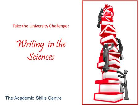 Take the University Challenge: Writing in the Sciences The Academic Skills Centre.