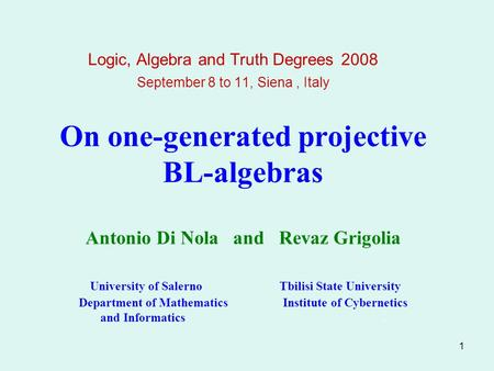 1 On one-generated projective BL-algebras Antonio Di Nola and Revaz Grigolia University of Salerno Tbilisi State University Department of Mathematics Institute.