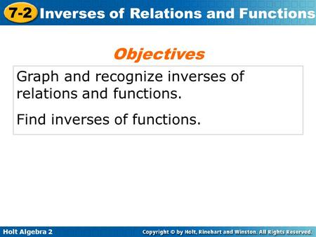 Holt Algebra 2 7-2 Inverses of Relations and Functions Graph and recognize inverses of relations and functions. Find inverses of functions. Objectives.