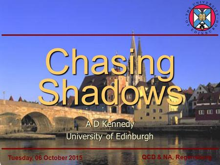 Chasing Shadows A D Kennedy University of Edinburgh Tuesday, 06 October 2015 QCD & NA, Regensburg.