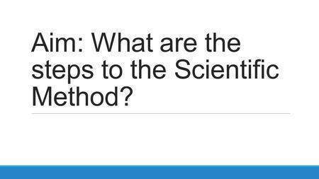 Aim: What are the steps to the Scientific Method?