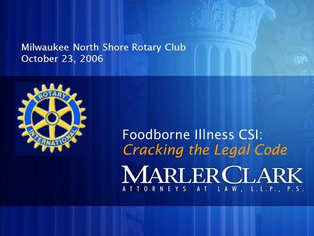 Foodborne Illness CSI: Milwaukee North Shore Rotary Club October 23, 2006 Cracking the Legal Code.