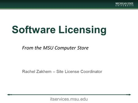 Itservices.msu.edu Software Licensing Rachel Zakhem – Site License Coordinator From the MSU Computer Store.
