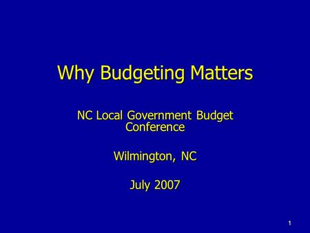 1 Why Budgeting Matters NC Local Government Budget Conference Wilmington, NC July 2007.