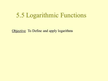 5.5 Logarithmic Functions Objective To Define and apply logarithms.