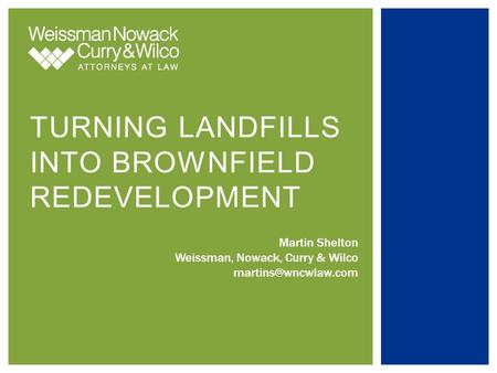 TURNING LANDFILLS INTO BROWNFIELD REDEVELOPMENT Martin Shelton Weissman, Nowack, Curry & Wilco
