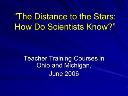 """The Distance to the Stars: How Do Scientists Know?"" Teacher Training Courses in Ohio and Michigan, June 2006."