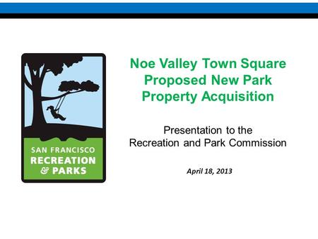 Noe Valley Town Square Proposed New Park Property Acquisition Presentation to the Recreation and Park Commission April 18, 2013.