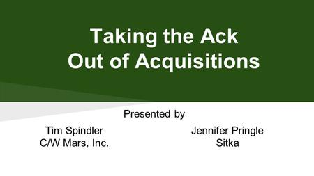 Taking the Ack Out of Acquisitions Presented by Tim Spindler C/W Mars, Inc. Jennifer Pringle Sitka.