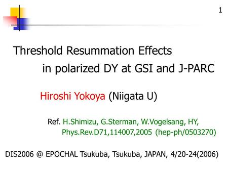 1 Threshold Resummation Effects in polarized DY at GSI and J-PARC EPOCHAL Tsukuba, Tsukuba, JAPAN, 4/20-24(2006) Ref. H.Shimizu, G.Sterman, W.Vogelsang,